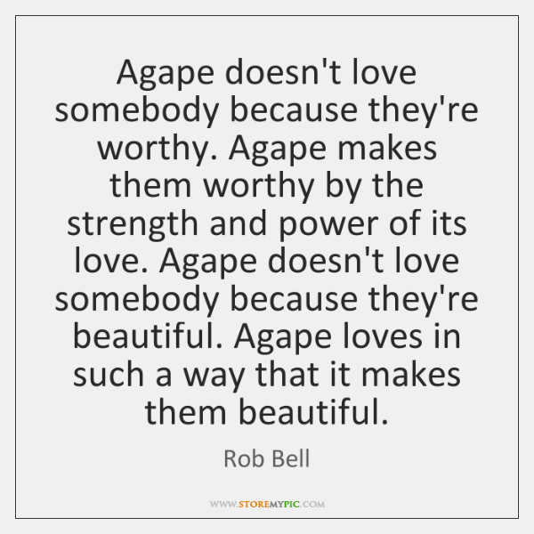 Agape doesn't love somebody because they're worthy. Agape makes them worthy by ...