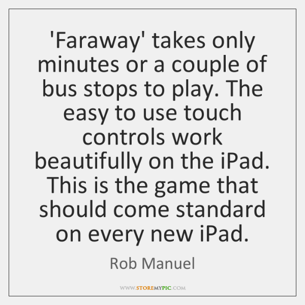 'Faraway' takes only minutes or a couple of bus stops to play. ...