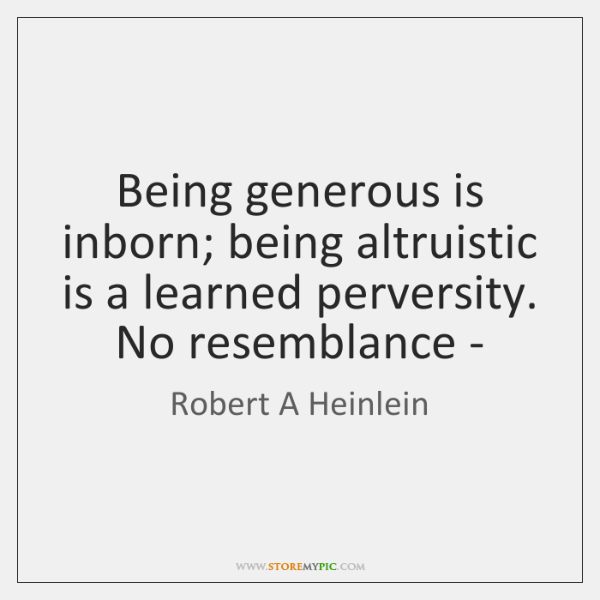 Being generous is inborn; being altruistic is a learned perversity. No resemblance -