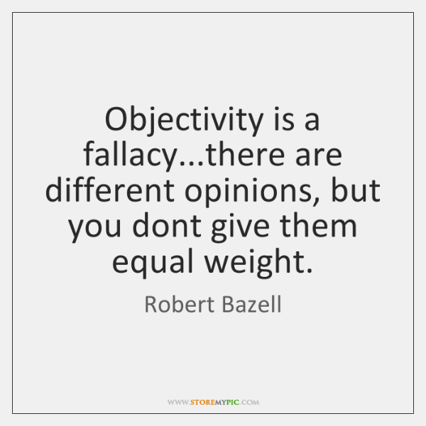 Objectivity is a fallacy...there are different opinions, but you dont give ...
