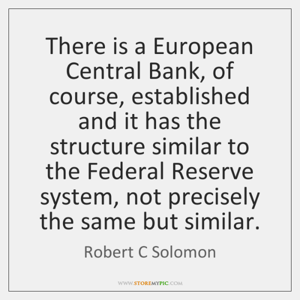 There is a European Central Bank, of course, established and it has ...