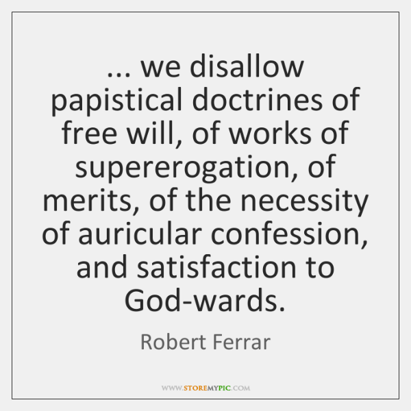 ... we disallow papistical doctrines of free will, of works of supererogation, of ...