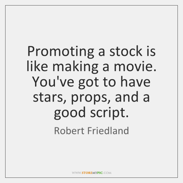 Promoting a stock is like making a movie. You've got to have ...