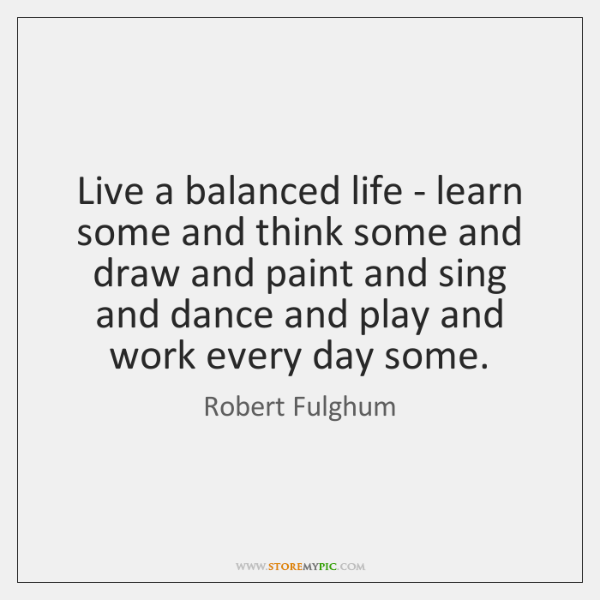 Live a balanced life - learn some and think some and draw ...