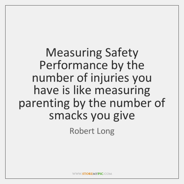 Measuring Safety Performance by the number of injuries you have is like ...