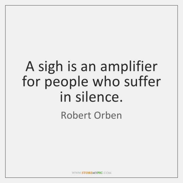 A sigh is an amplifier for people who suffer in silence.
