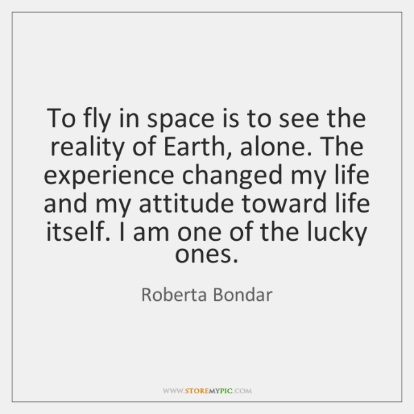 To fly in space is to see the reality of Earth, alone. ...