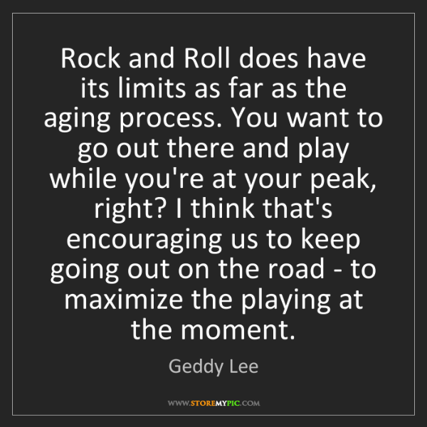 Geddy Lee: Rock and Roll does have its limits as far as the aging...