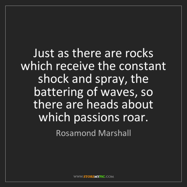 Rosamond Marshall: Just as there are rocks which receive the constant shock...
