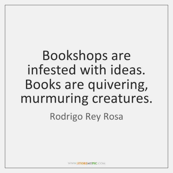 Bookshops are infested with ideas. Books are quivering, murmuring creatures.