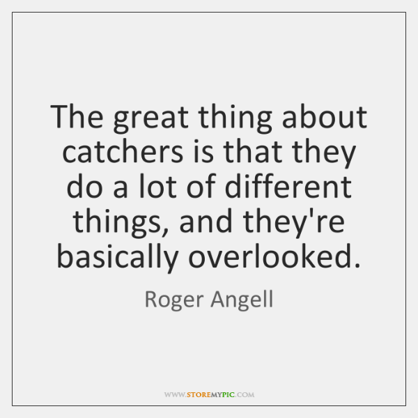 The great thing about catchers is that they do a lot of ...