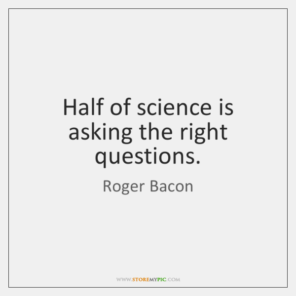Half of science is asking the right questions.