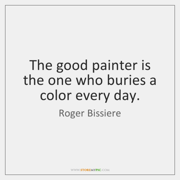 The good painter is the one who buries a color every day.
