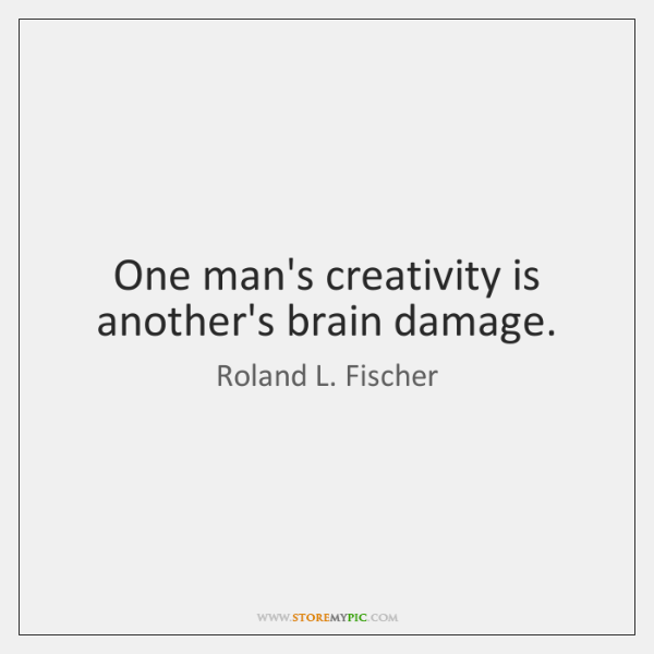One man's creativity is another's brain damage.