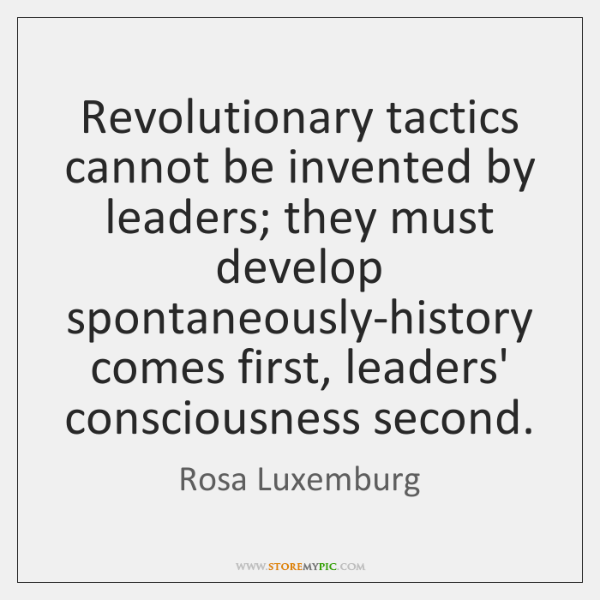 Revolutionary tactics cannot be invented by leaders; they must develop spontaneously-history comes .