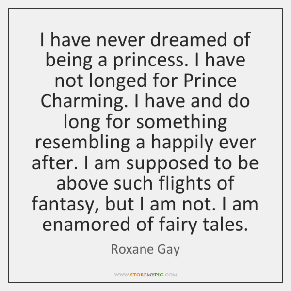 I have never dreamed of being a princess. I have not longed ...
