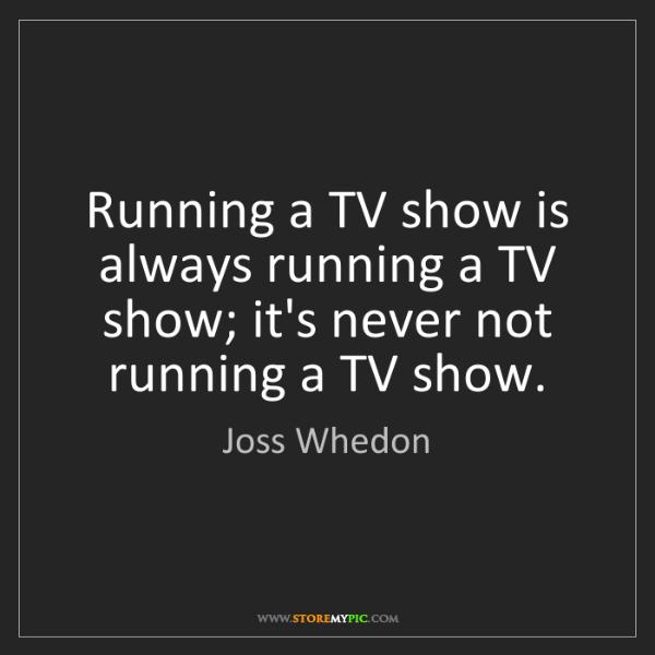 Joss Whedon: Running a TV show is always running a TV show; it's never...