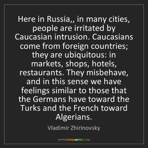 Vladimir Zhirinovsky: Here in Russia,, in many cities, people are irritated...
