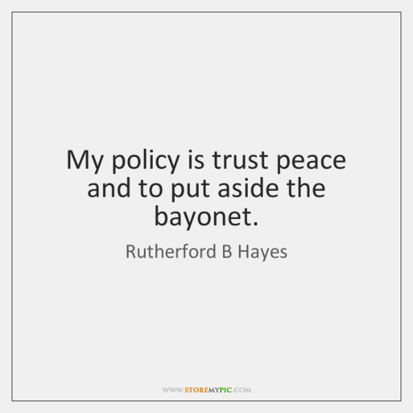 My policy is trust peace and to put aside the bayonet.