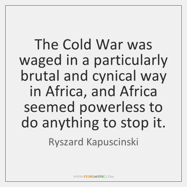 The Cold War was waged in a particularly brutal and cynical way ...