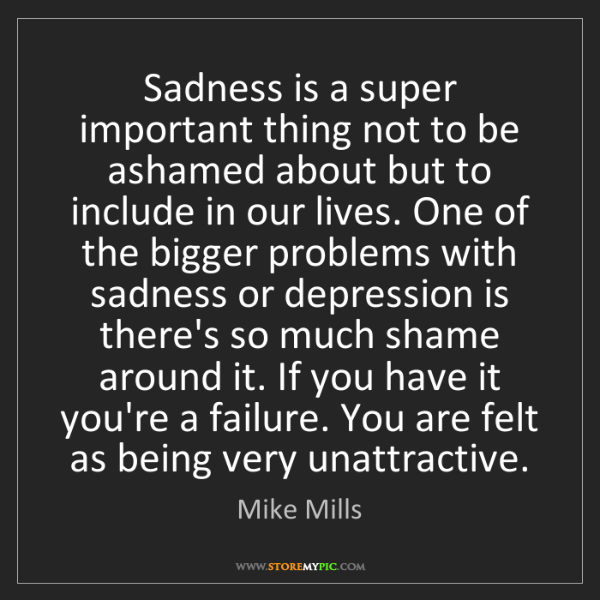 Mike Mills: Sadness is a super important thing not to be ashamed...