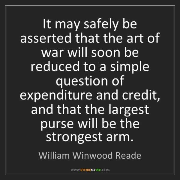 William Winwood Reade: It may safely be asserted that the art of war will soon...