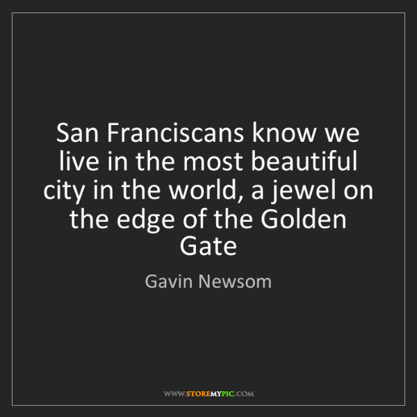 Gavin Newsom: San Franciscans know we live in the most beautiful city...