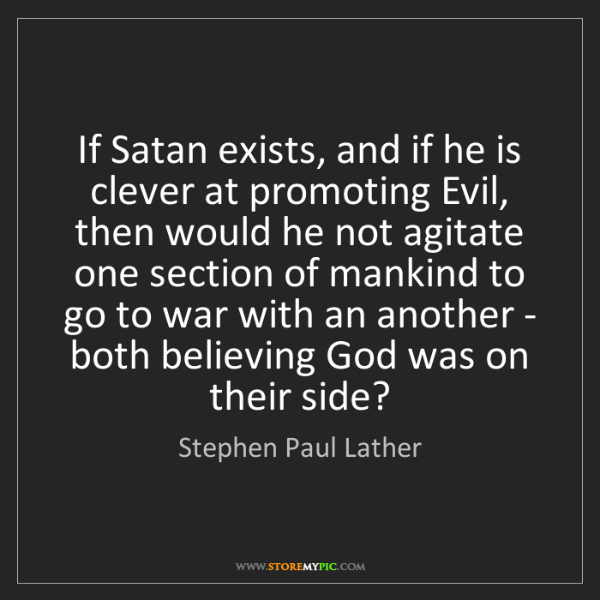 Stephen Paul Lather: If Satan exists, and if he is clever at promoting Evil,...
