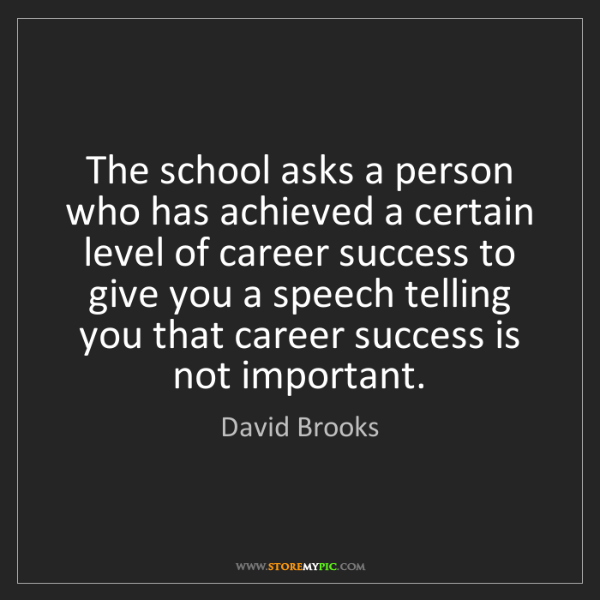 David Brooks: The school asks a person who has achieved a certain level...