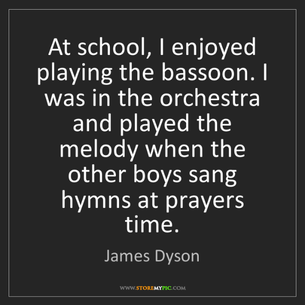 James Dyson: At school, I enjoyed playing the bassoon. I was in the...