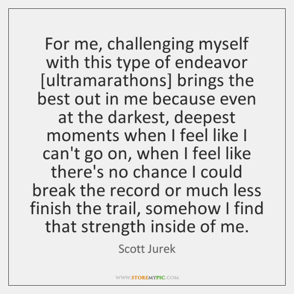 For me, challenging myself with this type of endeavor [ultramarathons] brings the ...
