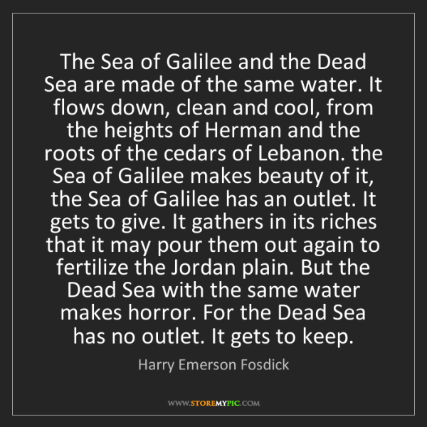 Harry Emerson Fosdick: The Sea of Galilee and the Dead Sea are made of the same...
