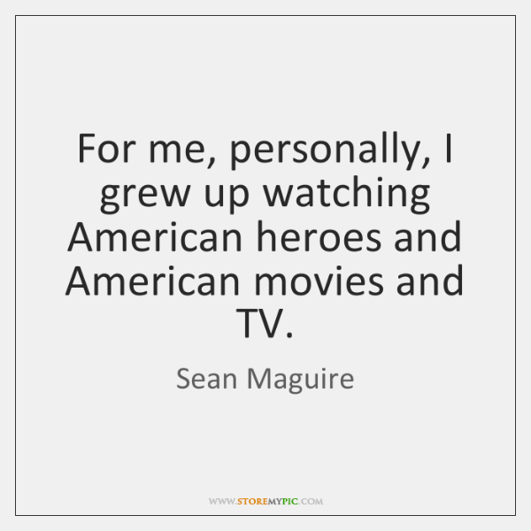 For me, personally, I grew up watching American heroes and American movies ...