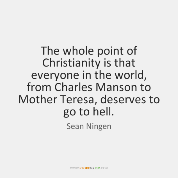 The whole point of Christianity is that everyone in the world, from ...
