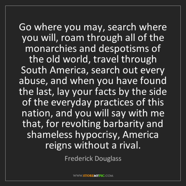 Frederick Douglass: Go where you may, search where you will, roam through...