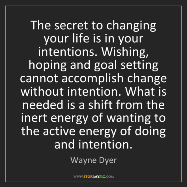 Wayne Dyer: The secret to changing your life is in your intentions....