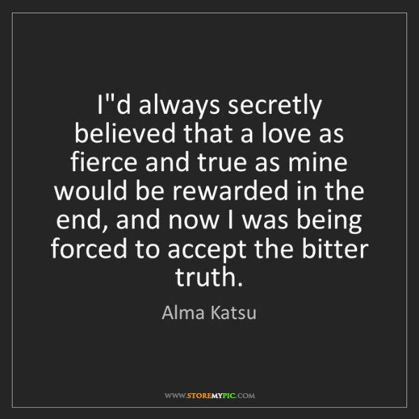 Alma Katsu: I'd always secretly believed that a love as fierce and...
