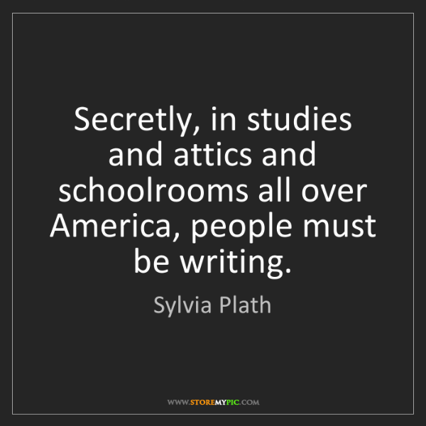 Sylvia Plath: Secretly, in studies and attics and schoolrooms all over...