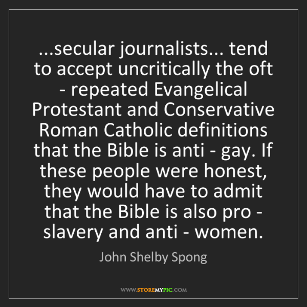 John Shelby Spong: ...secular journalists... tend to accept uncritically...