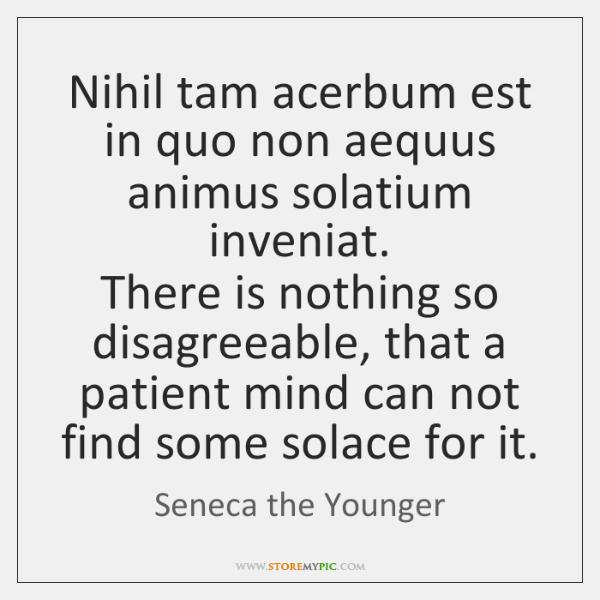 Nihil tam acerbum est in quo non aequus animus solatium inveniat.  There ...