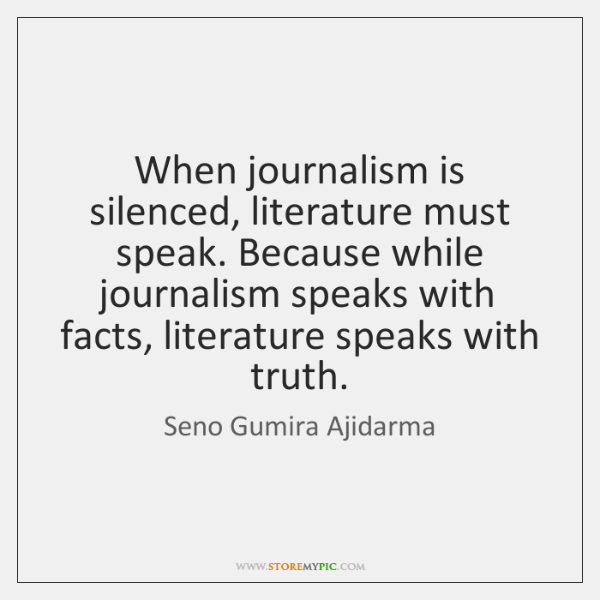 When journalism is silenced, literature must speak. Because while journalism speaks with ...