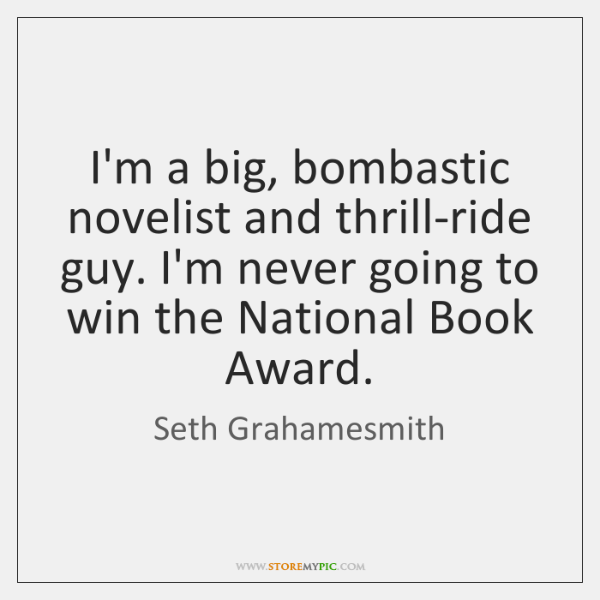 I'm a big, bombastic novelist and thrill-ride guy. I'm never going to ...