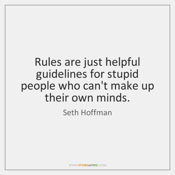 Rules are just helpful guidelines for stupid people who can't make up ...