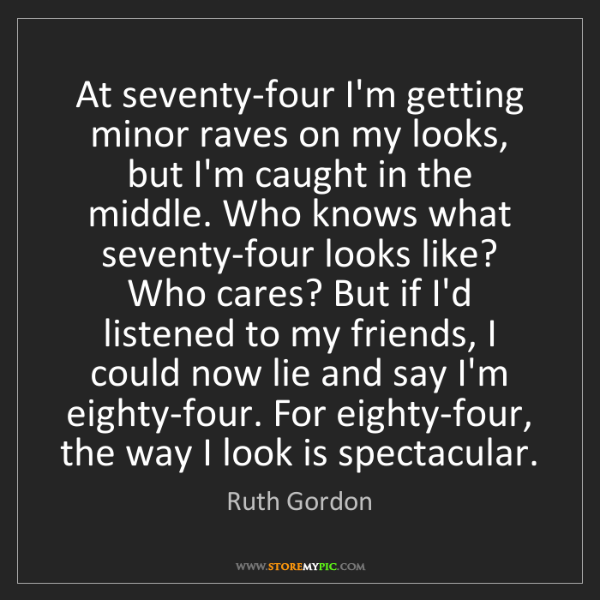 Ruth Gordon: At seventy-four I'm getting minor raves on my looks,...