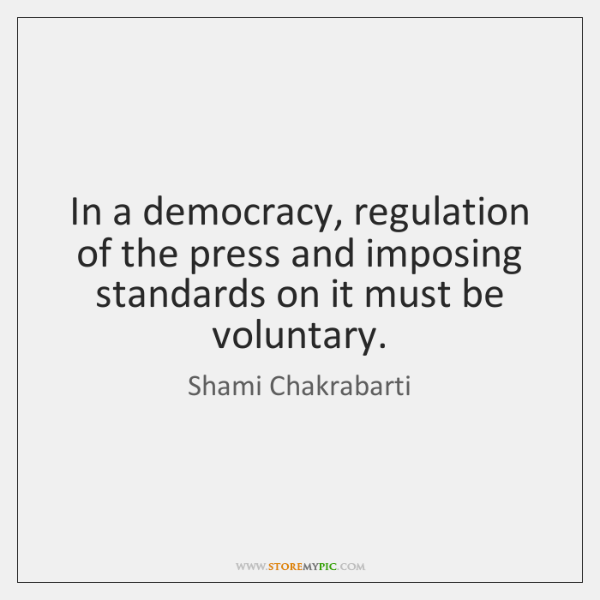 In a democracy, regulation of the press and imposing standards on it ...