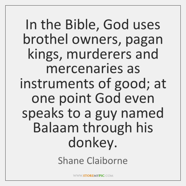 In the Bible, God uses brothel owners, pagan kings, murderers and mercenaries ...