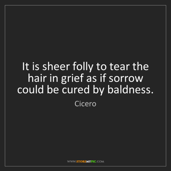 Cicero: It is sheer folly to tear the hair in grief as if sorrow...