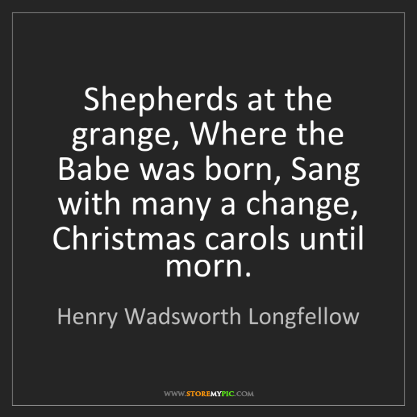 Henry Wadsworth Longfellow: Shepherds at the grange, Where the Babe was born, Sang...