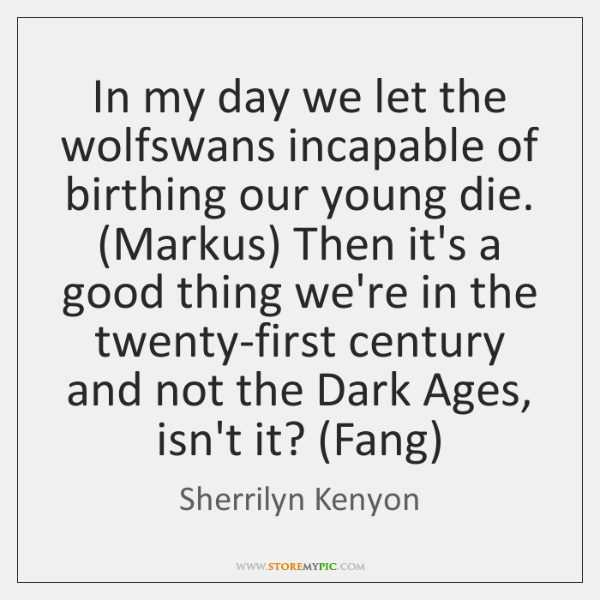In my day we let the wolfswans incapable of birthing our young ...