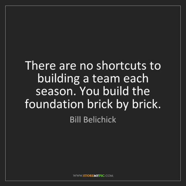 Bill Belichick: There are no shortcuts to building a team each season....